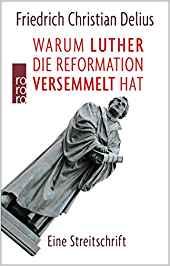 Friedrich Christian Delius, Warum Luther die Reformation versemmelt hat. Eine Streitschrift.